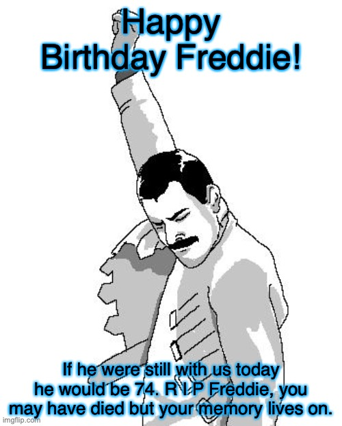 R.I.P Freddie Happy Birthday |  Happy Birthday Freddie! If he were still with us today he would be 74. R I P Freddie, you may have died but your memory lives on. | image tagged in freddie mercury rage pose,freddie mercury,birthday,r i p | made w/ Imgflip meme maker