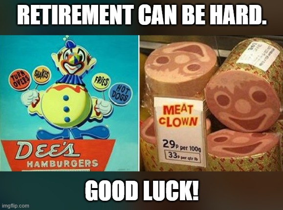 Retirement clown |  RETIREMENT CAN BE HARD. GOOD LUCK! | image tagged in retirement,retire,clown,hard | made w/ Imgflip meme maker
