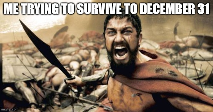 Sparta Leonidas |  ME TRYING TO SURVIVE TO DECEMBER 31 | image tagged in memes,sparta leonidas | made w/ Imgflip meme maker