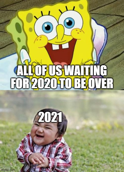 ALL OF US WAITING FOR 2020 TO BE OVER; 2021 | image tagged in memes,evil toddler,spongebob hopeful | made w/ Imgflip meme maker