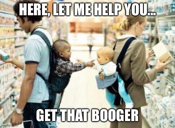 Get that booger |  HERE, LET ME HELP YOU... GET THAT BOOGER | image tagged in baby,picking nose,nose pick | made w/ Imgflip meme maker