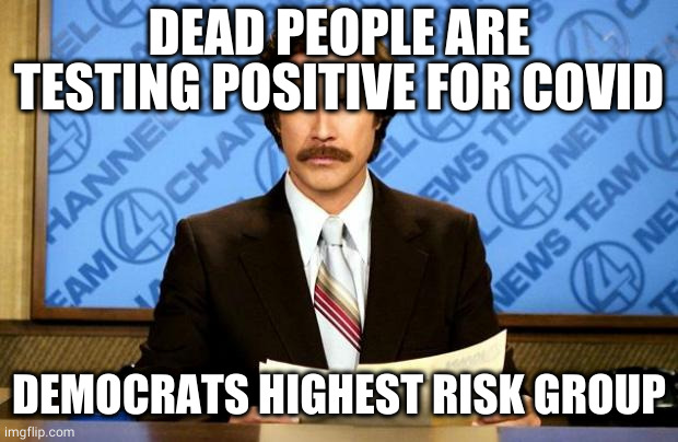 dead people testing positive for covid-19 |  DEAD PEOPLE ARE TESTING POSITIVE FOR COVID; DEMOCRATS HIGHEST RISK GROUP | image tagged in breaking news,covid 19 | made w/ Imgflip meme maker