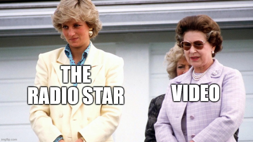 Video killed the radio star! |  THE RADIO STAR; VIDEO | image tagged in memes,funny,queen elizabeth,princess diana,dead | made w/ Imgflip meme maker