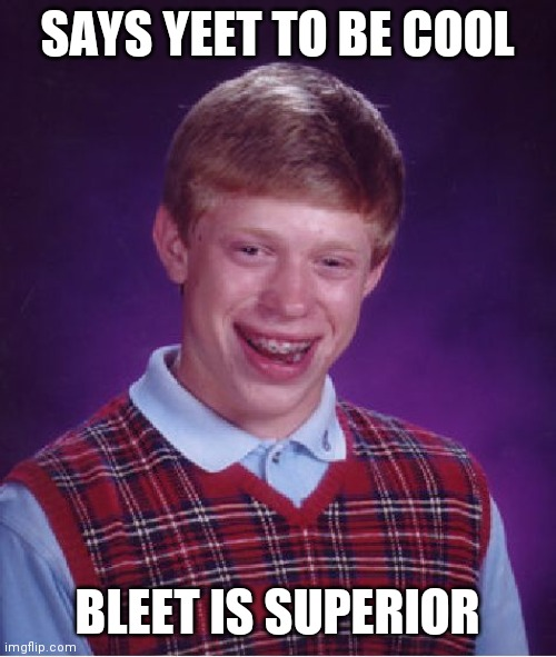 Yessssiiiirrrrr |  SAYS YEET TO BE COOL; BLEET IS SUPERIOR | image tagged in memes,bad luck brian | made w/ Imgflip meme maker
