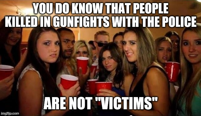 "That's disgusting | YOU DO KNOW THAT PEOPLE KILLED IN GUNFIGHTS WITH THE POLICE ARE NOT ""VICTIMS"" 