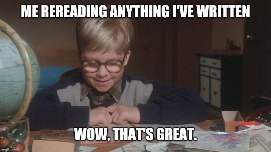 I love my writing |  ME REREADING ANYTHING I'VE WRITTEN; WOW, THAT'S GREAT. | image tagged in writing,writer,editing,books,a christmas story,ralphie | made w/ Imgflip meme maker