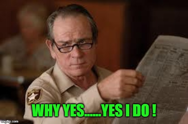 no country for old men tommy lee jones | WHY YES......YES I DO ! | image tagged in no country for old men tommy lee jones | made w/ Imgflip meme maker