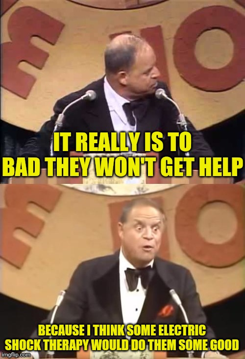 Don Rickles Roast | IT REALLY IS TO BAD THEY WON'T GET HELP BECAUSE I THINK SOME ELECTRIC SHOCK THERAPY WOULD DO THEM SOME GOOD | image tagged in don rickles roast | made w/ Imgflip meme maker