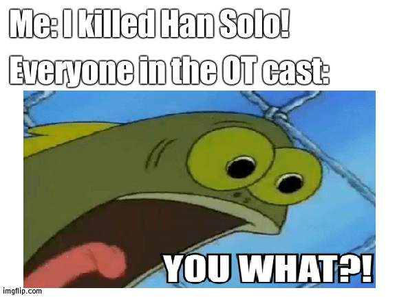 Star Wars Battlefront 2 reference |  Me: I killed Han Solo! Everyone in the OT cast: | image tagged in hold on,you what | made w/ Imgflip meme maker