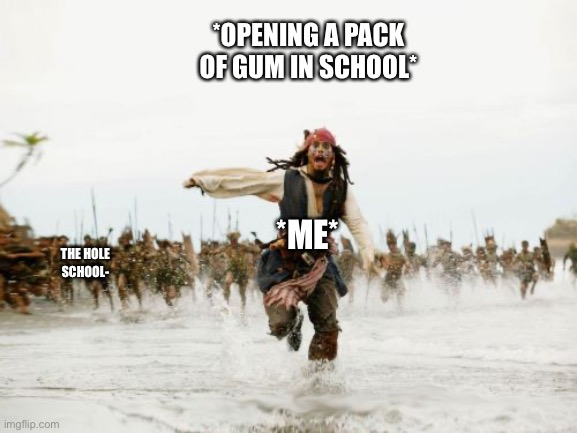 Opening a pack of gum in school |  *OPENING A PACK OF GUM IN SCHOOL*; *ME*; THE HOLE SCHOOL- | image tagged in memes,jack sparrow being chased | made w/ Imgflip meme maker