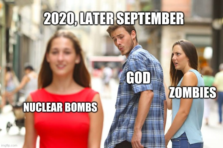Distracted Boyfriend |  2020, LATER SEPTEMBER; GOD; ZOMBIES; NUCLEAR BOMBS | image tagged in memes,distracted boyfriend,god,september,2020,nuke | made w/ Imgflip meme maker