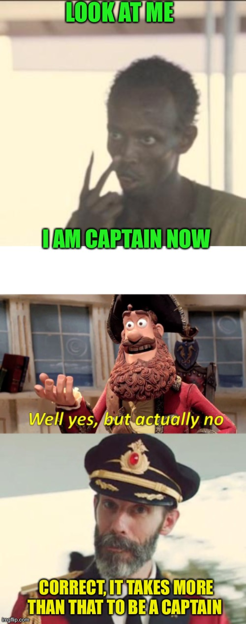 LOOK AT ME; I AM CAPTAIN NOW; CORRECT, IT TAKES MORE THAN THAT TO BE A CAPTAIN | image tagged in captain obvious,memes,look at me,well yes but actually no | made w/ Imgflip meme maker
