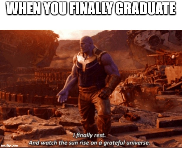 I finally rest, and watch the sun rise on a greatful universe |  WHEN YOU FINALLY GRADUATE | image tagged in i finally rest and watch the sun rise on a greatful universe | made w/ Imgflip meme maker