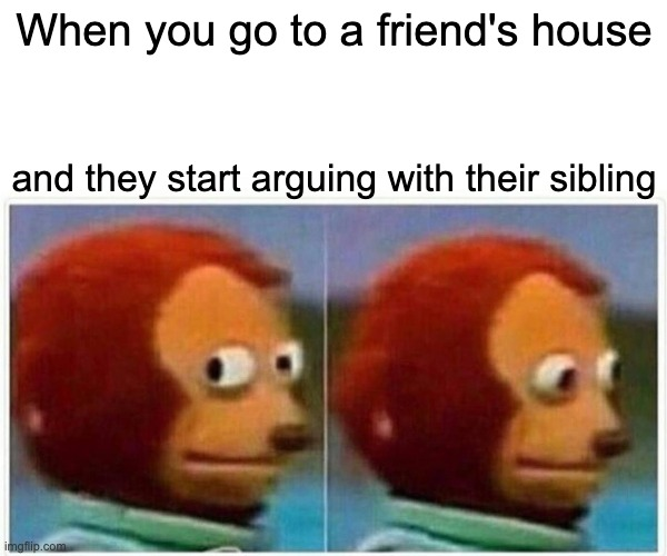 Monkey Puppet Meme |  When you go to a friend's house; and they start arguing with their sibling | image tagged in memes,monkey puppet | made w/ Imgflip meme maker