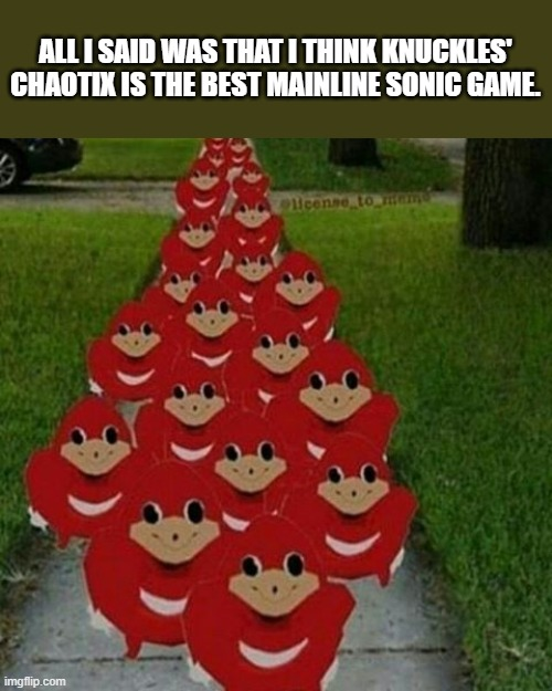 What are you looking at? |  ALL I SAID WAS THAT I THINK KNUCKLES' CHAOTIX IS THE BEST MAINLINE SONIC GAME. | image tagged in ugandan knuckles army,memes,knuckles' chaotix,sonic the hedgehog,knuckles | made w/ Imgflip meme maker