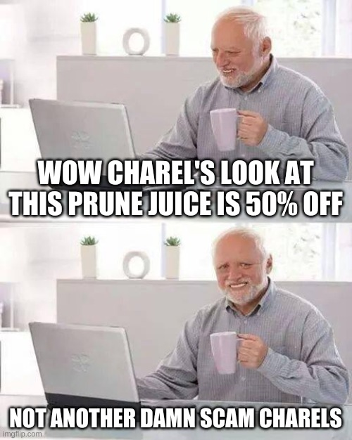 Hide the Pain Harold |  WOW CHAREL'S LOOK AT THIS PRUNE JUICE IS 50% OFF; NOT ANOTHER DAMN SCAM CHARELS | image tagged in memes,hide the pain harold | made w/ Imgflip meme maker