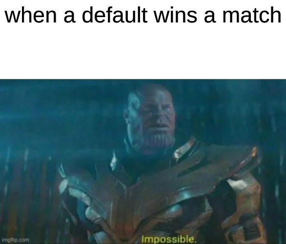 ive won as a default :) |  when a default wins a match | image tagged in thanos impossible | made w/ Imgflip meme maker