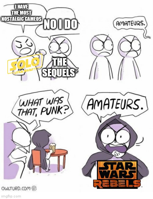 Star wars rebels cameos |  I HAVE THE MOST NOSTALGIC CAMEOS; NO I DO; THE SEQUELS | image tagged in amateurs,memes,star wars,star wars meme,star wars rebels | made w/ Imgflip meme maker