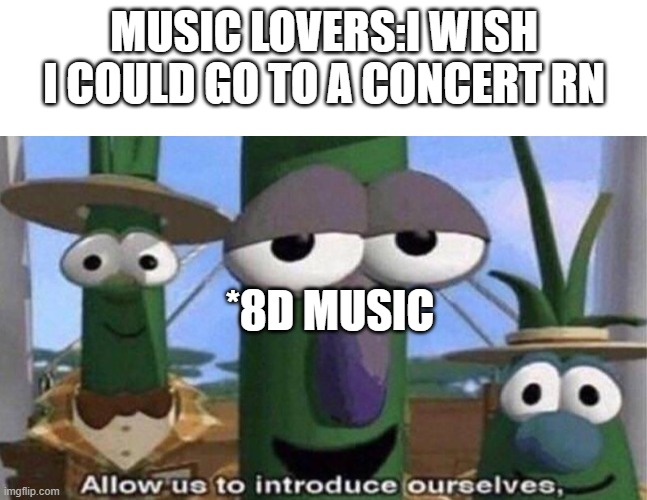 MUSIC LOVERS:I WISH I COULD GO TO A CONCERT RN; *8D MUSIC | image tagged in blank white template,veggietales 'allow us to introduce ourselfs',memes | made w/ Imgflip meme maker