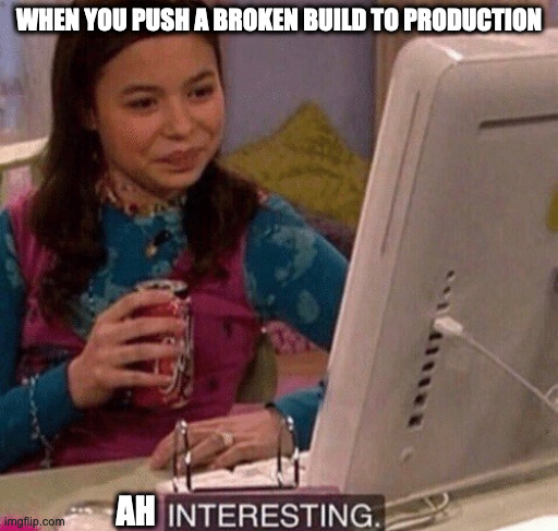 Not say oops |  WHEN YOU PUSH A BROKEN BUILD TO PRODUCTION; AH | image tagged in icarly interesting,programming | made w/ Imgflip meme maker