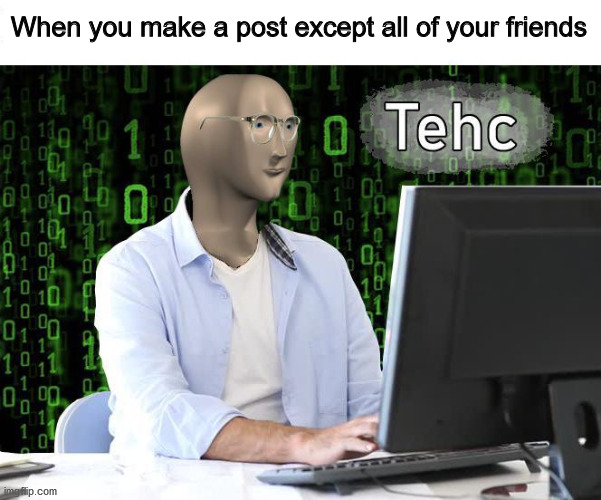 facebook post technique |  When you make a post except all of your friends | image tagged in tehc,facebook | made w/ Imgflip meme maker