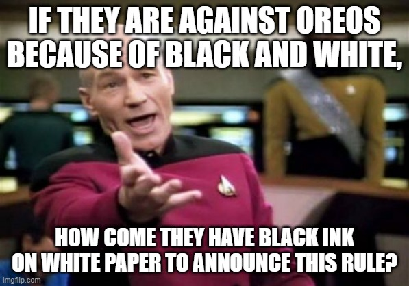 Picard Wtf Meme | IF THEY ARE AGAINST OREOS BECAUSE OF BLACK AND WHITE, HOW COME THEY HAVE BLACK INK ON WHITE PAPER TO ANNOUNCE THIS RULE? | image tagged in memes,picard wtf | made w/ Imgflip meme maker