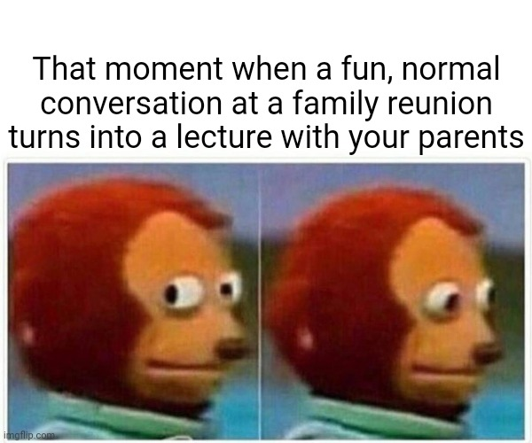 That moment when a fun, normal conversation at a family reunion turns into a lecture with your parents |  That moment when a fun, normal conversation at a family reunion turns into a lecture with your parents | image tagged in memes,monkey puppet,meme,funny,family reunion,parents | made w/ Imgflip meme maker
