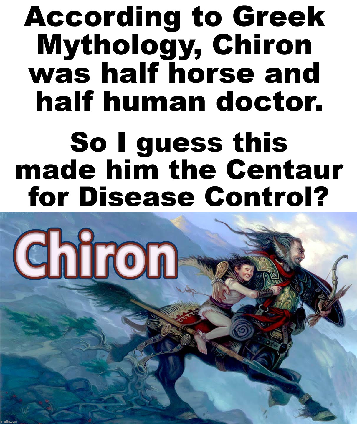 This is all Greek to me. |  According to Greek  Mythology, Chiron  was half horse and  half human doctor. So I guess this made him the Centaur for Disease Control? | image tagged in greek mythology,bad pun,dad joke | made w/ Imgflip meme maker