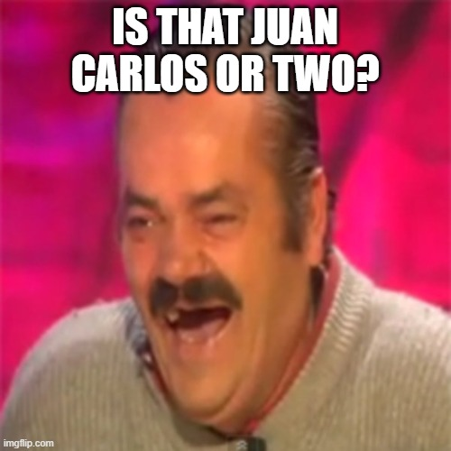 IS THAT JUAN CARLOS OR TWO? | image tagged in laughing mexican | made w/ Imgflip meme maker