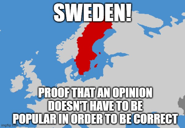 Lockdown Reality |  SWEDEN! PROOF THAT AN OPINION DOESN'T HAVE TO BE POPULAR IN ORDER TO BE CORRECT | image tagged in covid-19,covid19,sweden | made w/ Imgflip meme maker