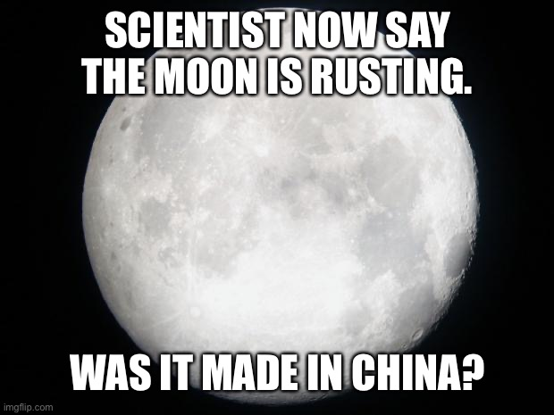 Was the moon made in China? |  SCIENTIST NOW SAY THE MOON IS RUSTING. WAS IT MADE IN CHINA? | image tagged in full moon,rusting,made in china | made w/ Imgflip meme maker