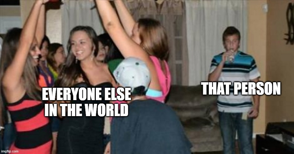 awkward party loner | THAT PERSON EVERYONE ELSE IN THE WORLD | image tagged in awkward party loner | made w/ Imgflip meme maker