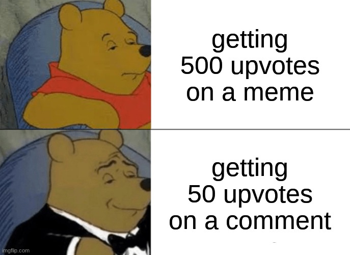 Tuxedo Winnie The Pooh |  getting 500 upvotes on a meme; getting 50 upvotes on a comment | image tagged in memes,tuxedo winnie the pooh,upvotes,comments,true | made w/ Imgflip meme maker
