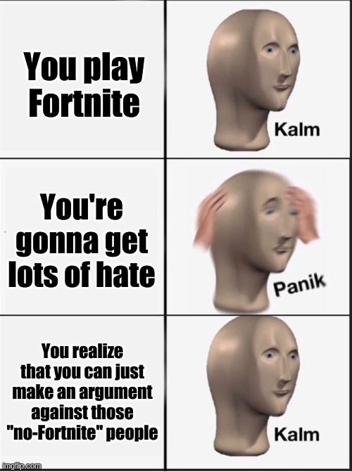 idk what to put here |  You play Fortnite; You're gonna get lots of hate; You realize that you can just make an argument against those ''no-Fortnite'' people | image tagged in reverse kalm panik,games,fortnite | made w/ Imgflip meme maker