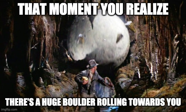 That Moment You Realize |  THAT MOMENT YOU REALIZE; THERE'S A HUGE BOULDER ROLLING TOWARDS YOU | image tagged in indiana jones boulder,indiana jones,steven spielberg,that moment when you realize | made w/ Imgflip meme maker