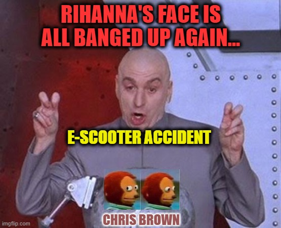 Dr Evil Laser |  RIHANNA'S FACE IS ALL BANGED UP AGAIN... E-SCOOTER ACCIDENT; CHRIS BROWN | image tagged in dr evil laser,rihanna,chris brown,scooter,domestic abuse,pop music | made w/ Imgflip meme maker