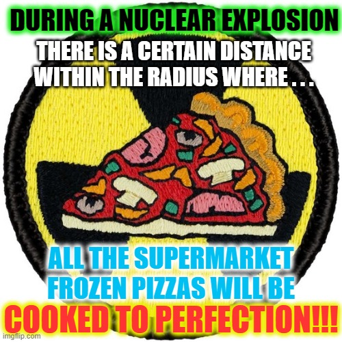 Nuclear radius pizza oven |  DURING A NUCLEAR EXPLOSION; THERE IS A CERTAIN DISTANCE WITHIN THE RADIUS WHERE . . . ALL THE SUPERMARKET FROZEN PIZZAS WILL BE; COOKED TO PERFECTION!!! | image tagged in pizza,nukes,nuclear explosion,pizza oven | made w/ Imgflip meme maker