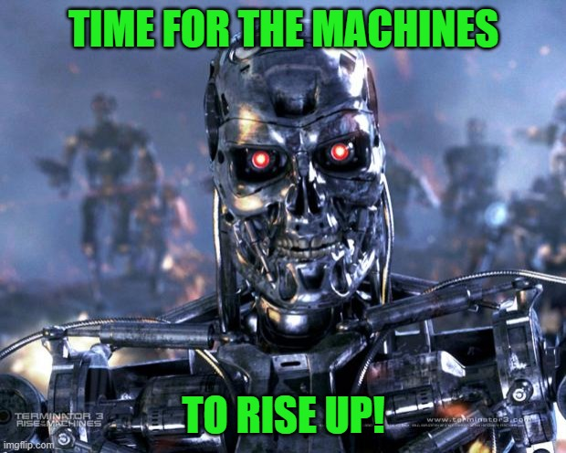Terminator Robot T-800 | TIME FOR THE MACHINES TO RISE UP! | image tagged in terminator robot t-800 | made w/ Imgflip meme maker