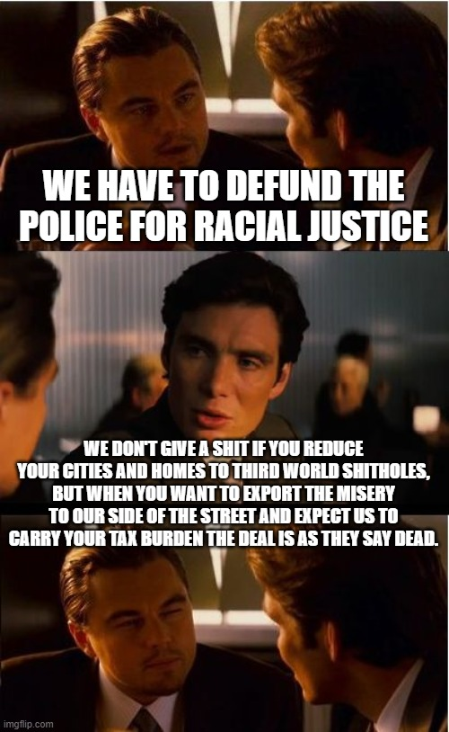 Inception |  WE HAVE TO DEFUND THE POLICE FOR RACIAL JUSTICE; WE DON'T GIVE A SHIT IF YOU REDUCE YOUR CITIES AND HOMES TO THIRD WORLD SHITHOLES, BUT WHEN YOU WANT TO EXPORT THE MISERY TO OUR SIDE OF THE STREET AND EXPECT US TO CARRY YOUR TAX BURDEN THE DEAL IS AS THEY SAY DEAD. | image tagged in blm,defund police,democrats,communism,2020 elections,third world shitholes | made w/ Imgflip meme maker