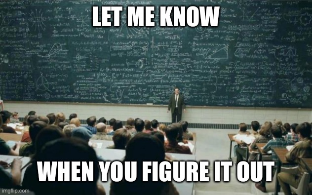 Professor in front of class | LET ME KNOW WHEN YOU FIGURE IT OUT | image tagged in professor in front of class | made w/ Imgflip meme maker