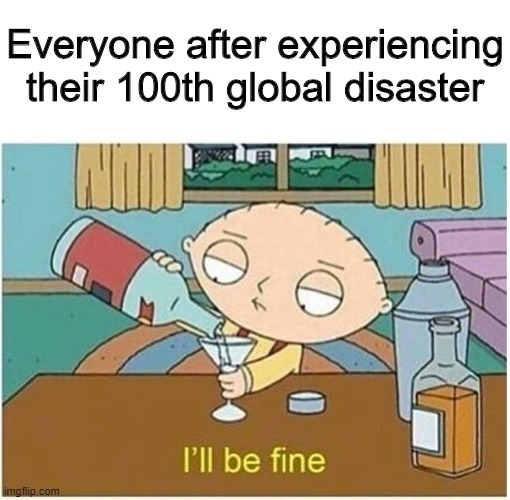 We're used to it by now |  Everyone after experiencing their 100th global disaster | image tagged in meh i'll be fine,memes,funny,2020,family guy | made w/ Imgflip meme maker