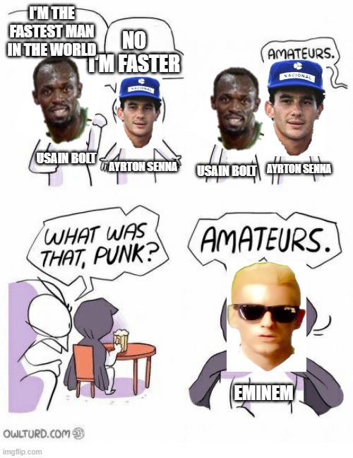 The fastest man in the world is... |  I'M THE FASTEST MAN IN THE WORLD; NO I'M FASTER; USAIN BOLT; AYRTON SENNA; AYRTON SENNA; USAIN BOLT; EMINEM | image tagged in amateurs,bolt,senna,sports,f1 | made w/ Imgflip meme maker