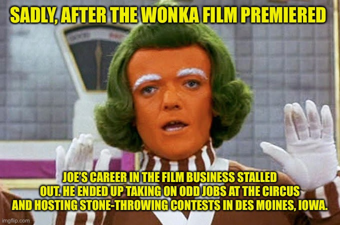Oompa Loompa | SADLY, AFTER THE WONKA FILM PREMIERED JOE'S CAREER IN THE FILM BUSINESS STALLED OUT. HE ENDED UP TAKING ON ODD JOBS AT THE CIRCUS AND HOSTIN | image tagged in oompa loompa | made w/ Imgflip meme maker