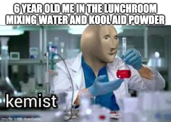 We used to feel so smart doing this |  6 YEAR OLD ME IN THE LUNCHROOM MIXING WATER AND KOOL AID POWDER | image tagged in kemist | made w/ Imgflip meme maker