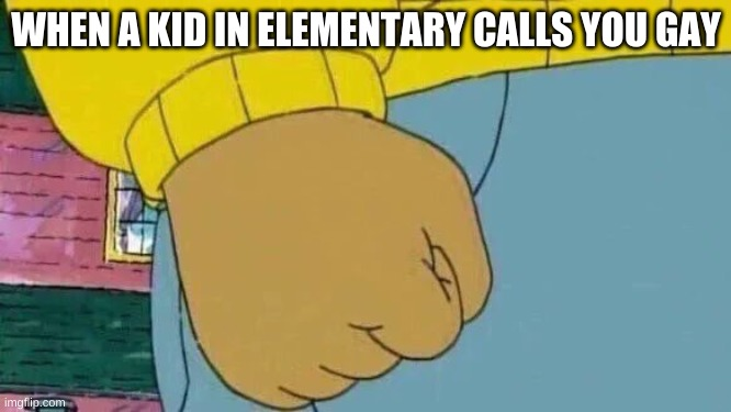 Arthur Fist |  WHEN A KID IN ELEMENTARY CALLS YOU GAY | image tagged in memes,arthur fist | made w/ Imgflip meme maker
