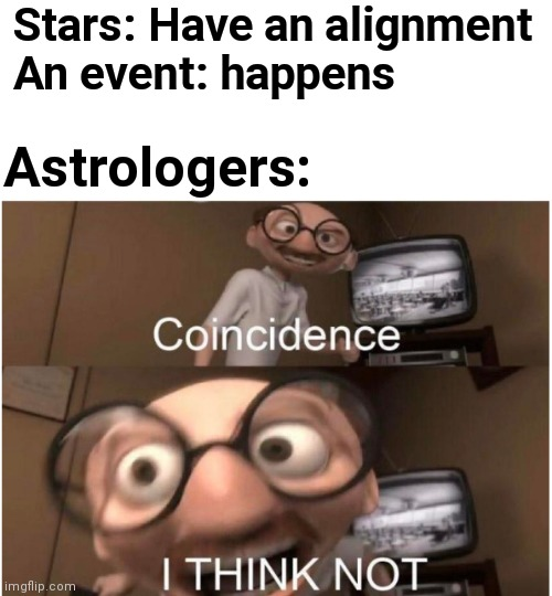 There is a new sound which comes when u click on this title |  Stars: Have an alignment  An event: happens; Astrologers: | image tagged in coincidence i think not | made w/ Imgflip meme maker