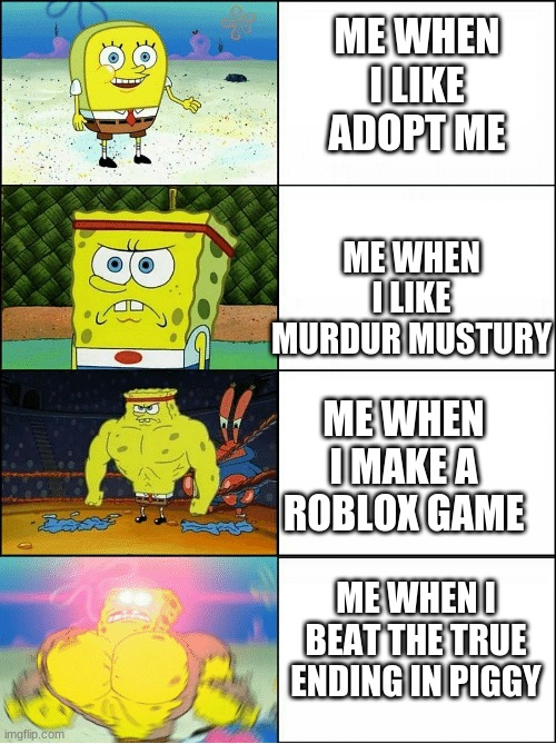 OMG SO CUTE |  ME WHEN I LIKE ADOPT ME; ME WHEN I LIKE MURDUR MUSTURY; ME WHEN I MAKE A ROBLOX GAME; ME WHEN I BEAT THE TRUE ENDING IN PIGGY | image tagged in sponge finna commit muder | made w/ Imgflip meme maker