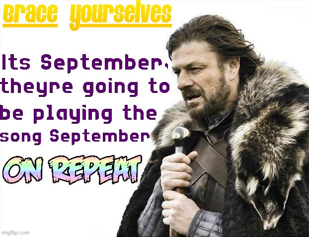 Other than the title, I have no idea what that song has to do with September | image tagged in brace yourselves x is coming,fall,autumn,september,80s,disco | made w/ Imgflip meme maker