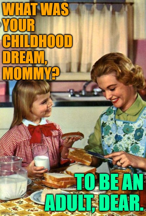 Childhood Dreams Mom & Daughter |  WHAT WAS YOUR CHILDHOOD  DREAM, MOMMY? TO BE AN ADULT, DEAR. | image tagged in vintage mom and daughter,childhood,dreams,life lessons,funny memes,growing up | made w/ Imgflip meme maker