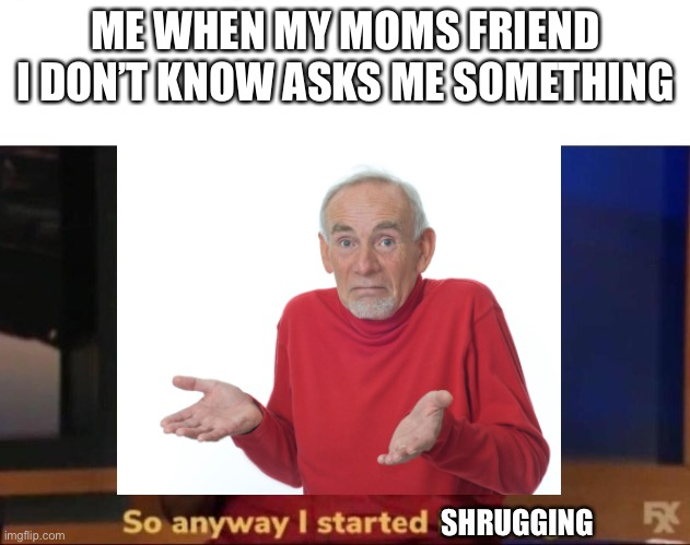 This is true tho |  ME WHEN MY MOMS FRIEND I DON'T KNOW ASKS ME SOMETHING; SHRUGGING | image tagged in guess i'll die,so anyway i started blasting | made w/ Imgflip meme maker